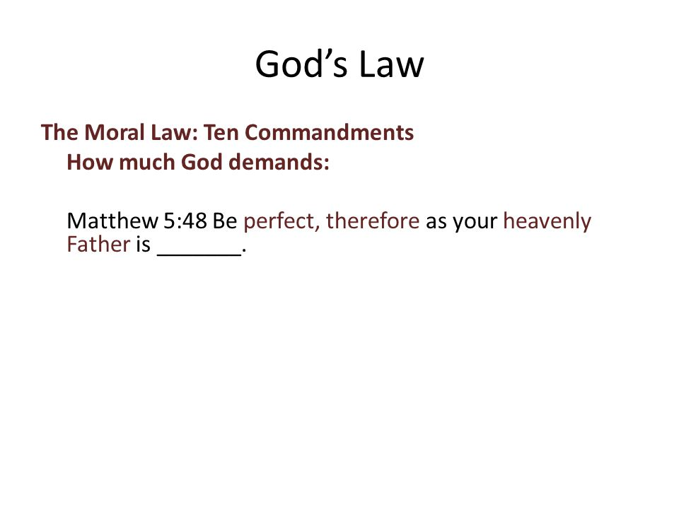 The Moral Law: Ten Commandments How much God demands: Matthew 5:48 Be perfect, therefore as your heavenly Father is _______.