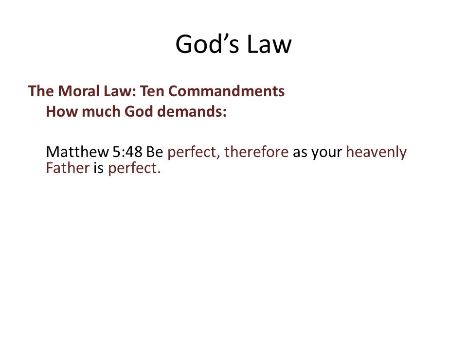 The Moral Law: Ten Commandments How much God demands: Matthew 5:48 Be perfect, therefore as your heavenly Father is perfect.