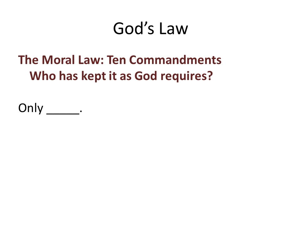 The Moral Law: Ten Commandments Who has kept it as God requires Only _____. God's Law