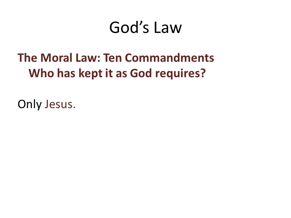 The Moral Law: Ten Commandments Who has kept it as God requires Only Jesus. God's Law