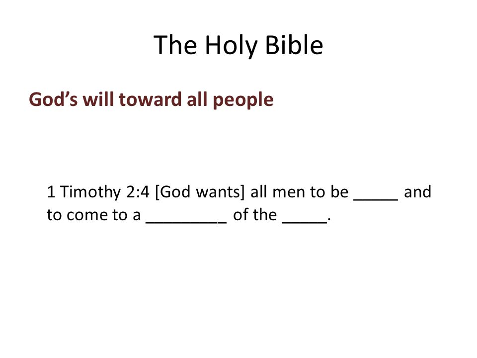 God's will toward all people 1 Timothy 2:4 [God wants] all men to be saved and to come to a _________ of the _____.