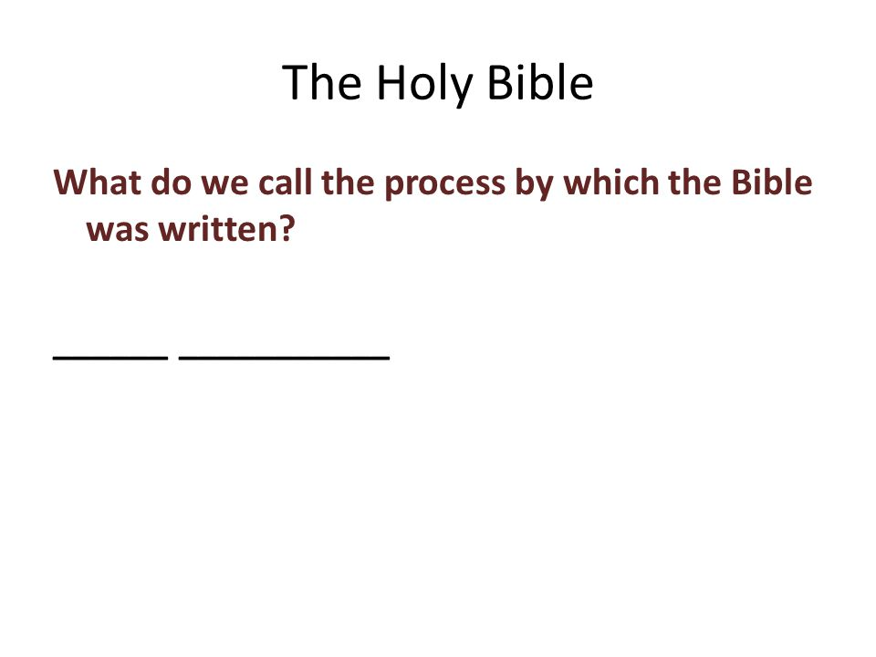 What do we call the process by which the Bible was written ______ ___________ The Holy Bible