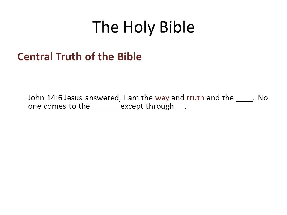 Central Truth of the Bible John 14:6 Jesus answered, I am the way and truth and the ____.