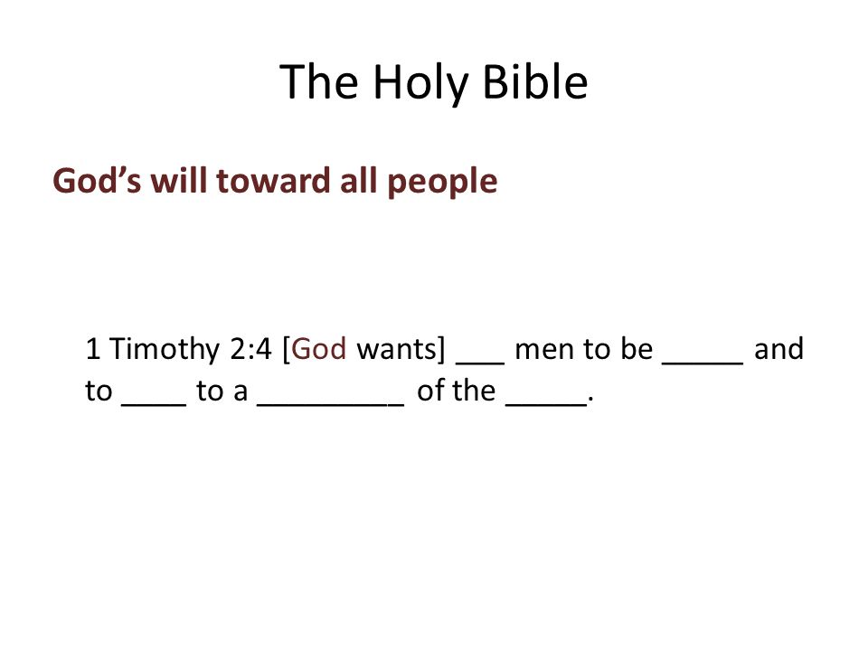 God's will toward all people 1 Timothy 2:4 [God wants] ___ men to be _____ and to ____ to a _________ of the _____.