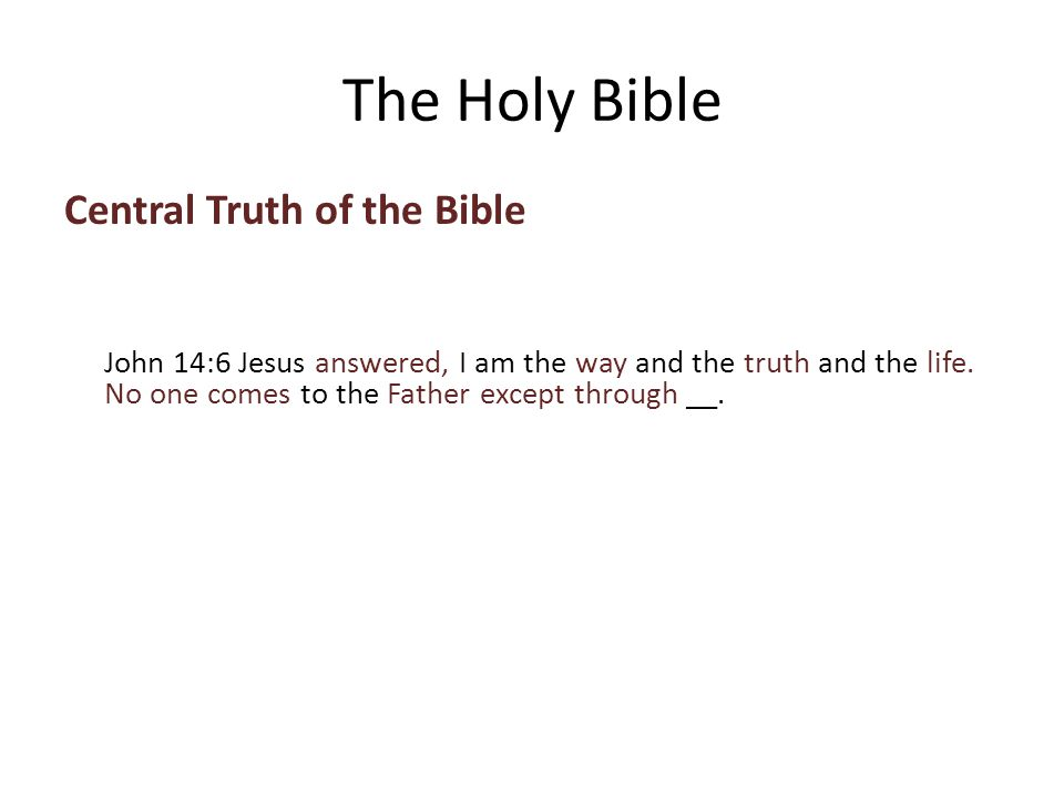 Central Truth of the Bible John 14:6 Jesus answered, I am the way and the truth and the life.