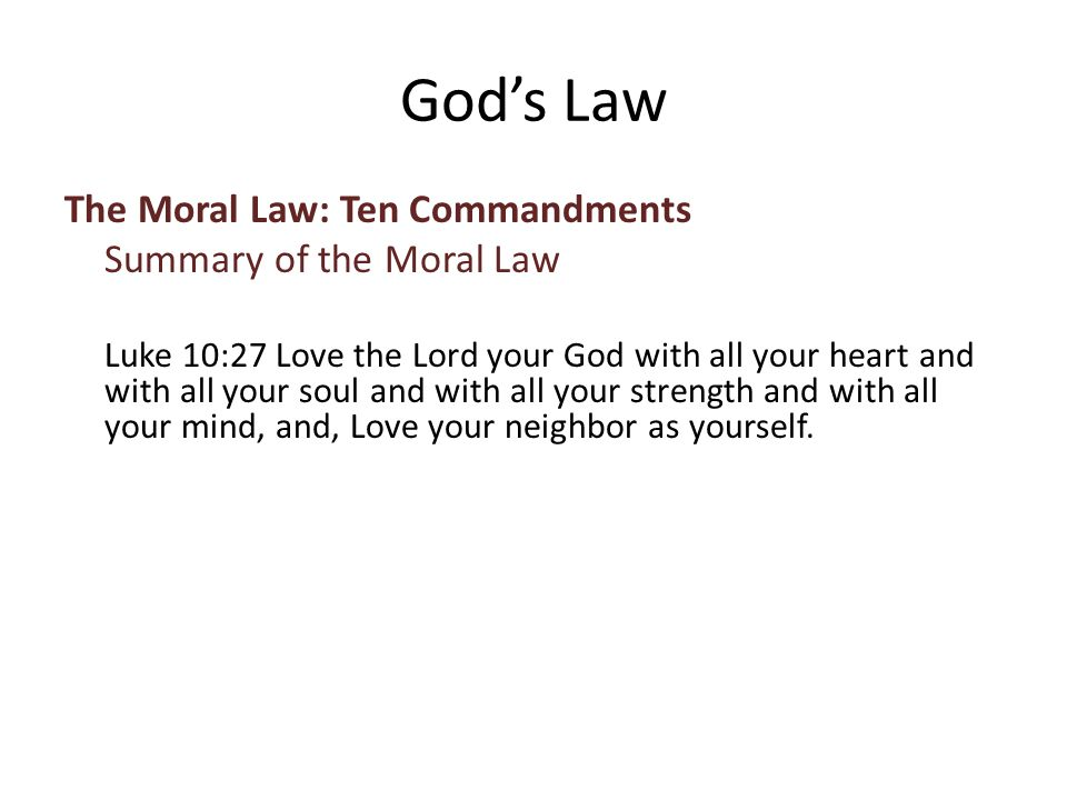 The Moral Law: Ten Commandments Summary of the Moral Law Luke 10:27 Love the Lord your God with all your heart and with all your soul and with all your strength and with all your mind, and, Love your neighbor as yourself.