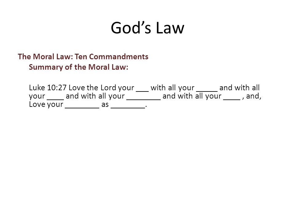 The Moral Law: Ten Commandments Summary of the Moral Law: Luke 10:27 Love the Lord your ___ with all your _____ and with all your ____ and with all your ________ and with all your ____, and, Love your ________ as ________.