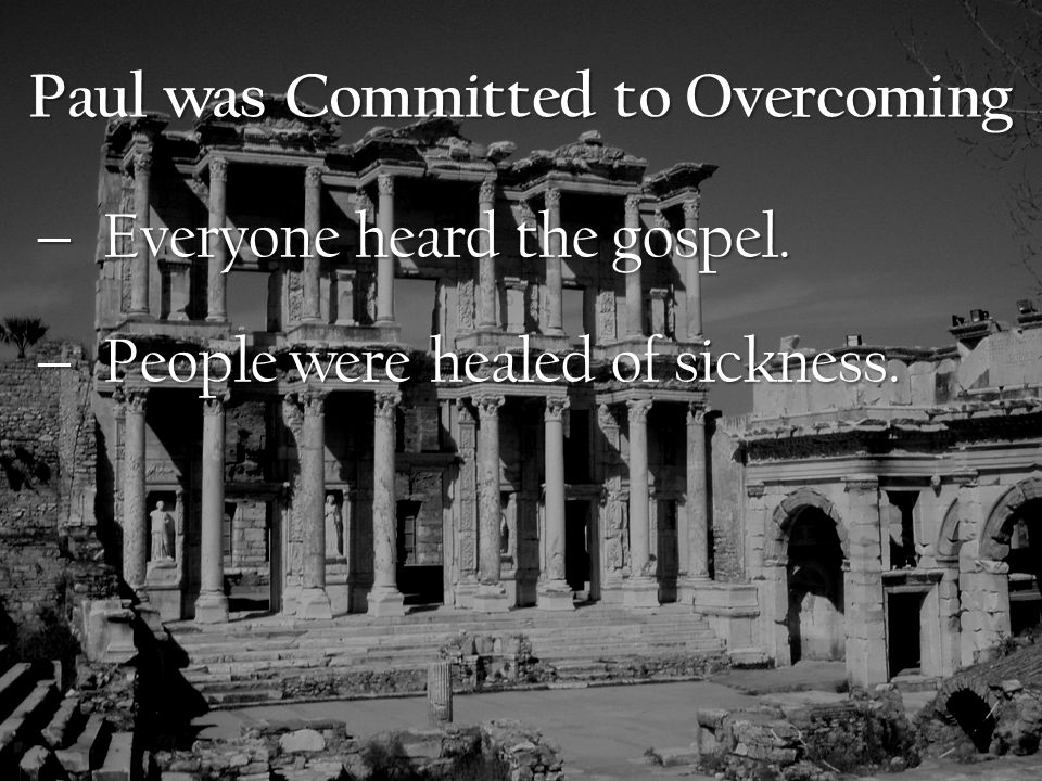 Paul was Committed to Overcoming  Everyone heard the gospel.  People were healed of sickness.