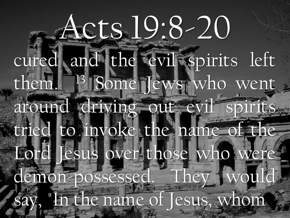 Acts 19:8-20 Paul preaches, I command you to come out. 14 Seven sons of Sceva, a Jewish chief priest, were doing this.