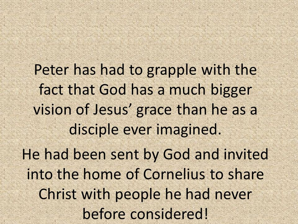 Peter has had to grapple with the fact that God has a much bigger vision of Jesus' grace than he as a disciple ever imagined.