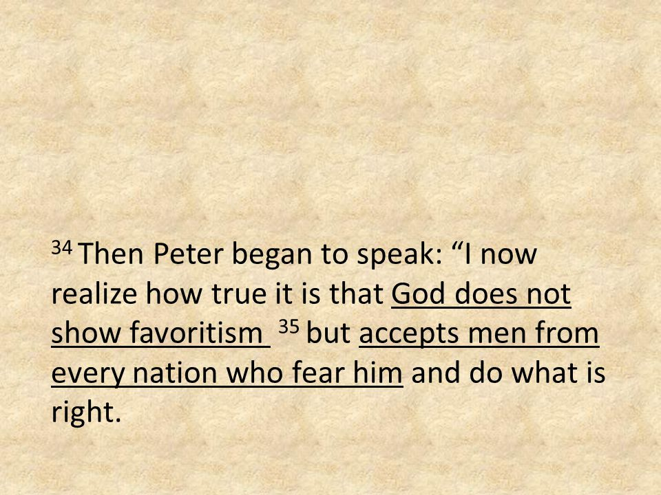 34 Then Peter began to speak: I now realize how true it is that God does not show favoritism 35 but accepts men from every nation who fear him and do what is right.