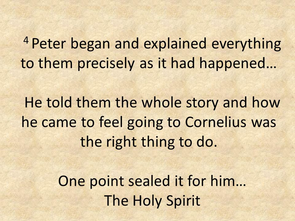 4 Peter began and explained everything to them precisely as it had happened… He told them the whole story and how he came to feel going to Cornelius was the right thing to do.