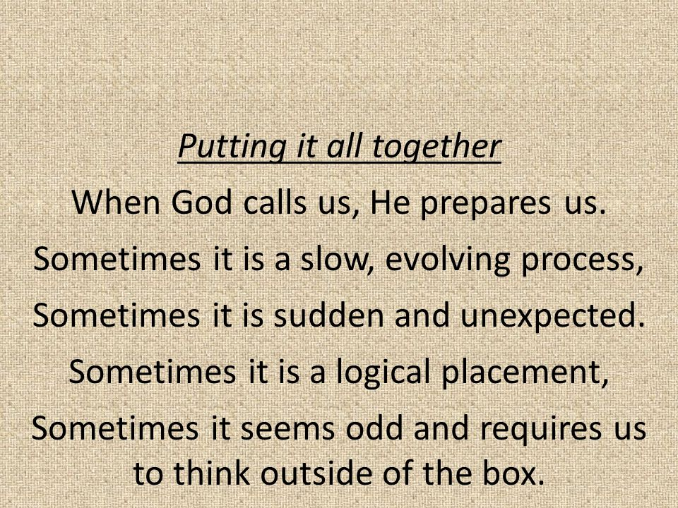 Putting it all together When God calls us, He prepares us.