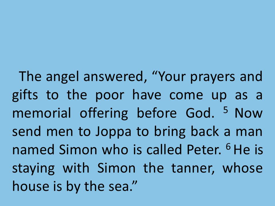 The angel answered, Your prayers and gifts to the poor have come up as a memorial offering before God.