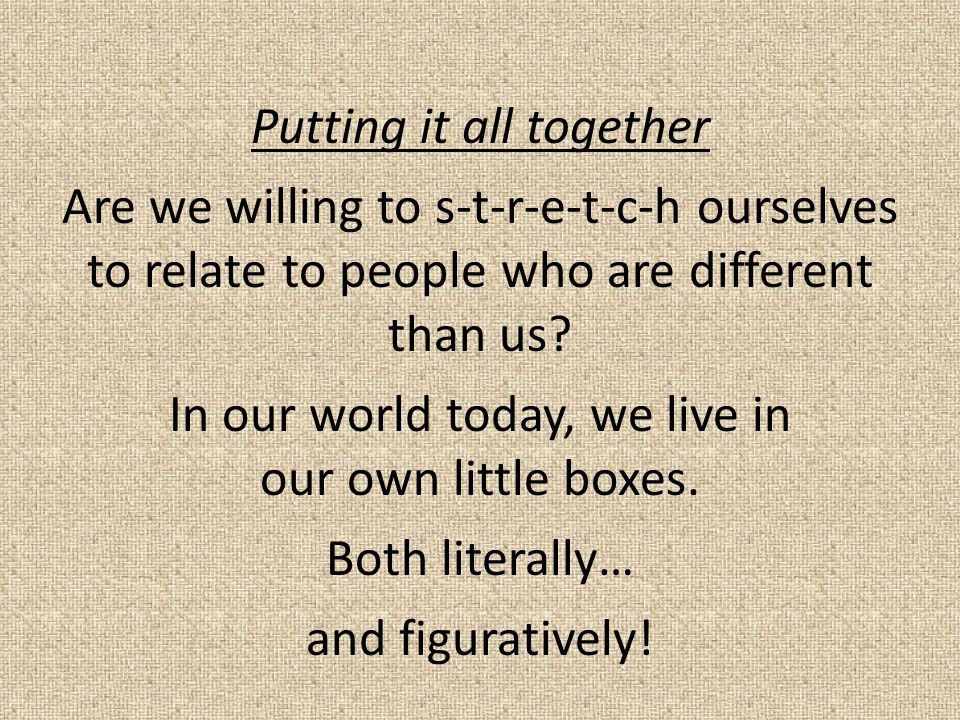Putting it all together Are we willing to s-t-r-e-t-c-h ourselves to relate to people who are different than us.