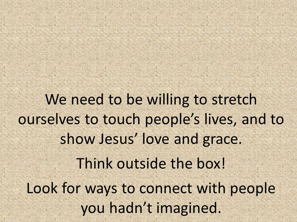 We need to be willing to stretch ourselves to touch people's lives, and to show Jesus' love and grace. Think outside the box! Look for ways to connect