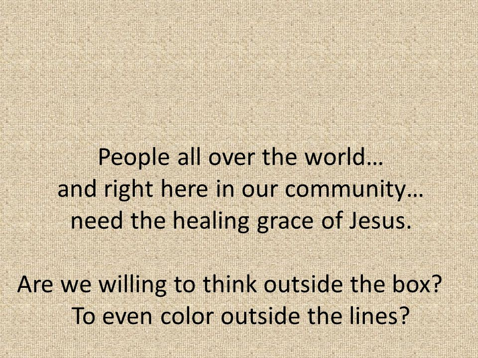 People all over the world… and right here in our community… need the healing grace of Jesus.