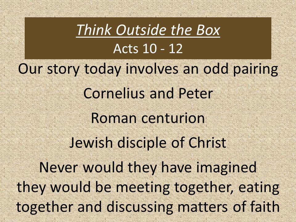 Think Outside the Box Acts 10 - 12 Our story today involves an odd pairing Cornelius and Peter Roman centurion Jewish disciple of Christ Never would they have imagined they would be meeting together, eating together and discussing matters of faith
