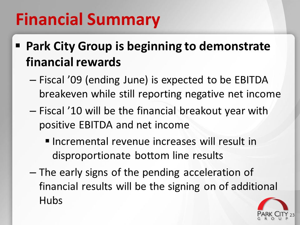 Financial Summary  Park City Group is beginning to demonstrate financial rewards – Fiscal '09 (ending June) is expected to be EBITDA breakeven while