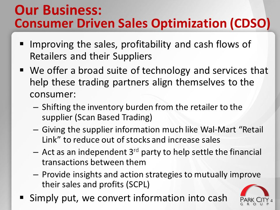 Our Business: Consumer Driven Sales Optimization (CDSO)  Improving the sales, profitability and cash flows of Retailers and their Suppliers  We offe