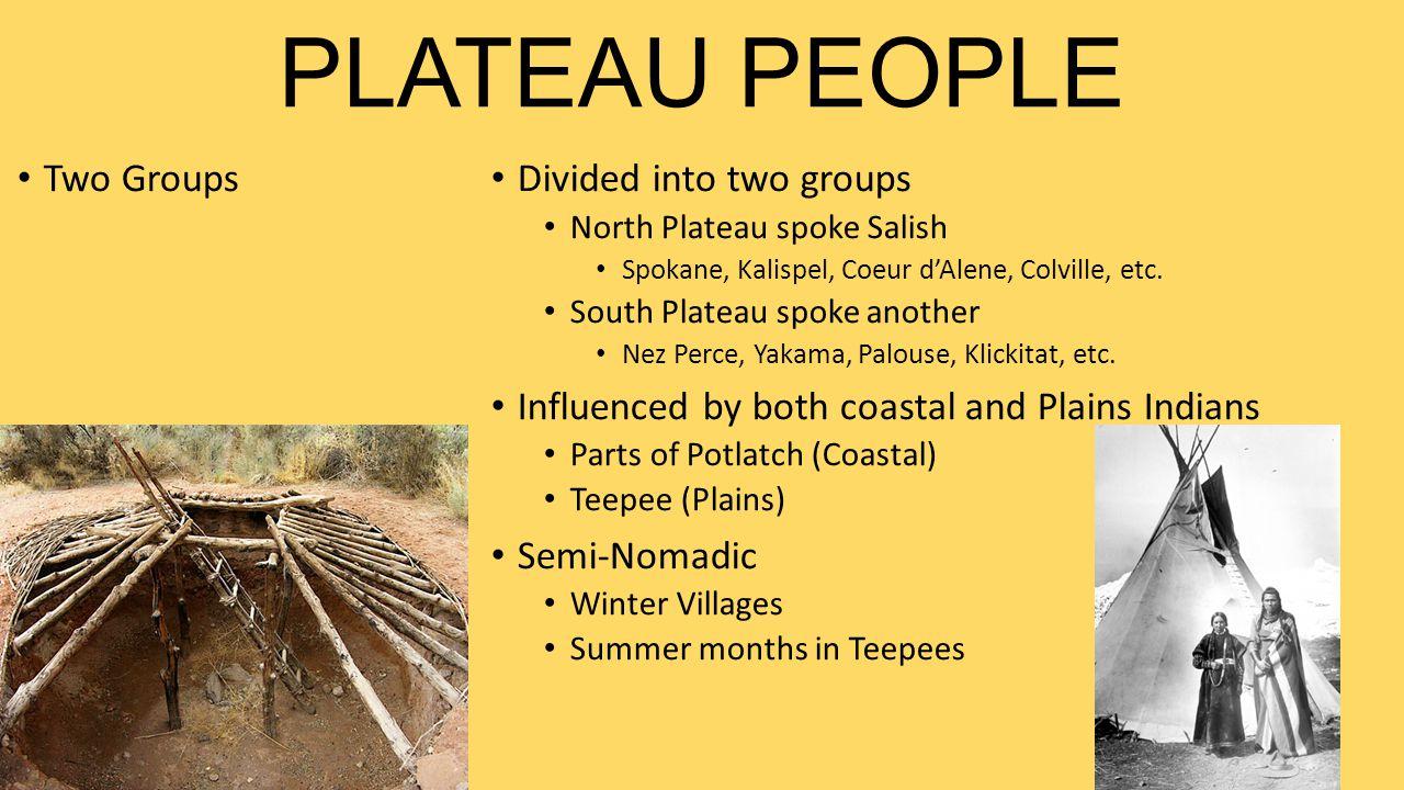 PLATEAU PEOPLE Two Groups Divided into two groups North Plateau spoke Salish Spokane, Kalispel, Coeur d'Alene, Colville, etc.