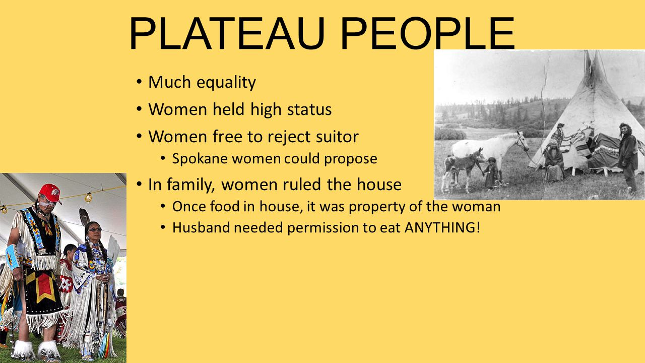 PLATEAU PEOPLE Much equality Women held high status Women free to reject suitor Spokane women could propose In family, women ruled the house Once food