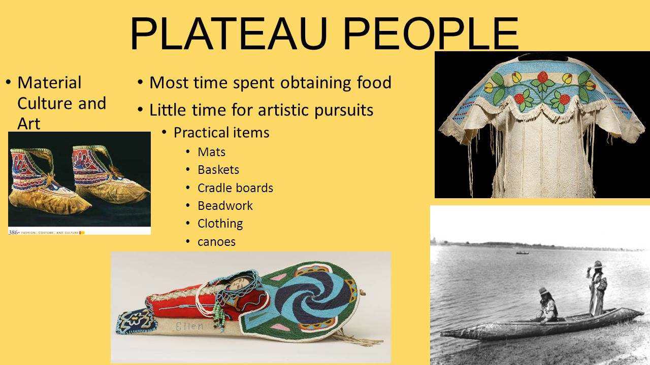 PLATEAU PEOPLE Material Culture and Art Most time spent obtaining food Little time for artistic pursuits Practical items Mats Baskets Cradle boards Be