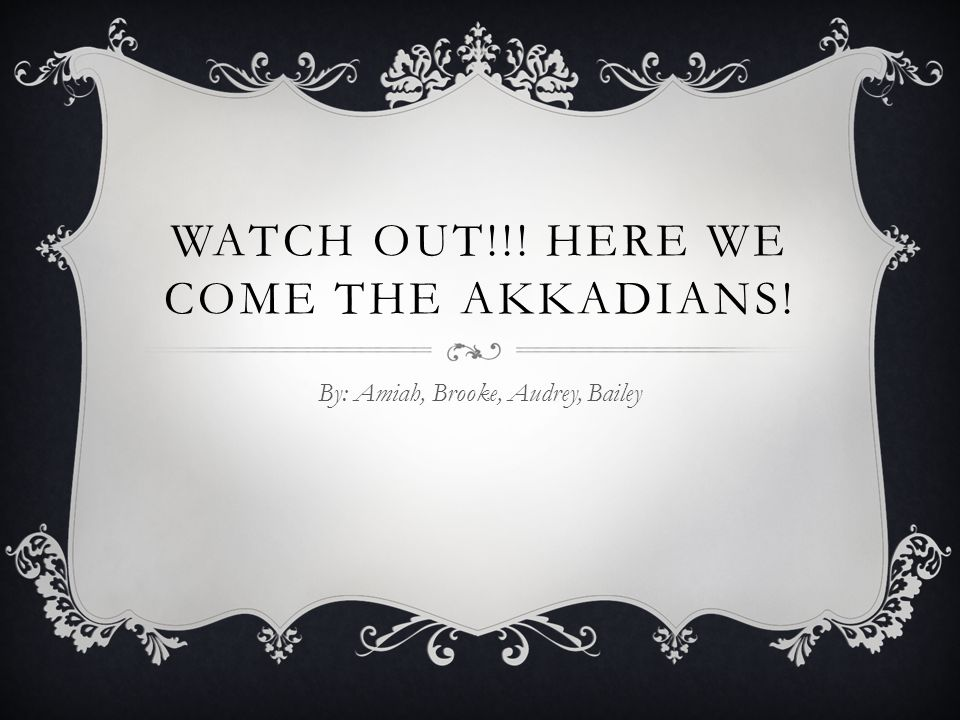 WATCH OUT!!! HERE WE COME THE AKKADIANS! By: Amiah, Brooke, Audrey, Bailey