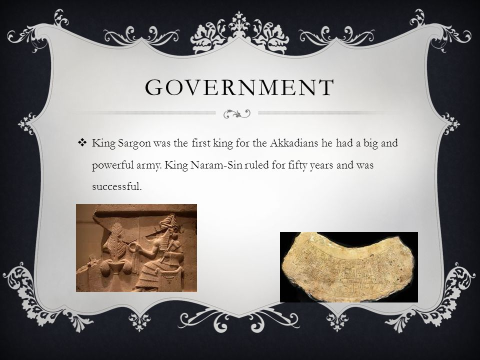 GOVERNMENT  King Sargon was the first king for the Akkadians he had a big and powerful army. King Naram-Sin ruled for fifty years and was successful.