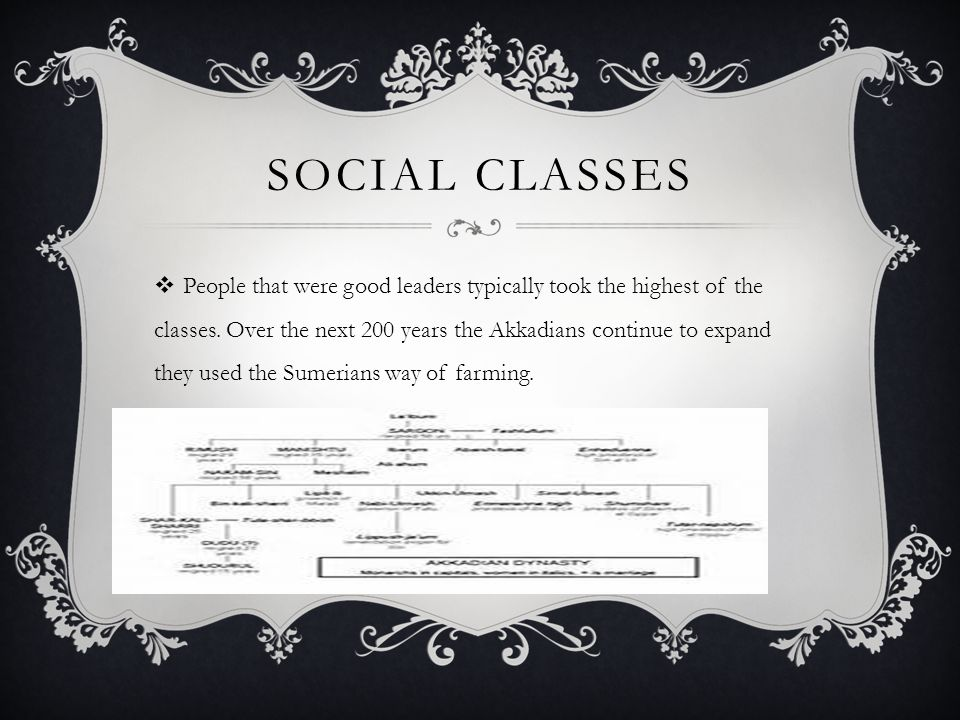 SOCIAL CLASSES  People that were good leaders typically took the highest of the classes. Over the next 200 years the Akkadians continue to expand the