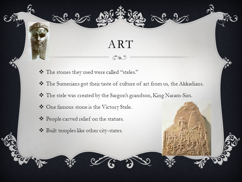 """ART  The stones they used were called """"steles.""""  The Sumerians got their taste of culture of art from us, the Akkadians.  The stele was created by"""