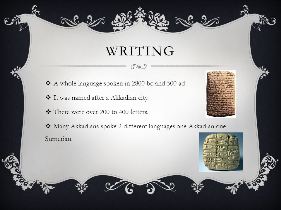 WRITING  A whole language spoken in 2800 bc and 500 ad  It was named after a Akkadian city.  There were over 200 to 400 letters.  Many Akkadians s