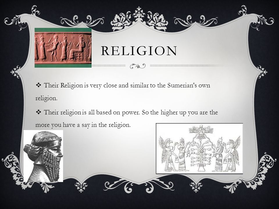 RELIGION  Their Religion is very close and similar to the Sumerian's own religion.  Their religion is all based on power. So the higher up you are t