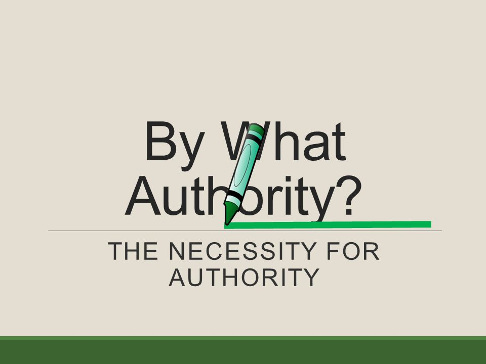 By What Authority THE NECESSITY FOR AUTHORITY