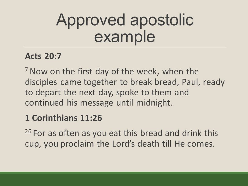 Approved apostolic example Acts 20:7 7 Now on the first day of the week, when the disciples came together to break bread, Paul, ready to depart the next day, spoke to them and continued his message until midnight.