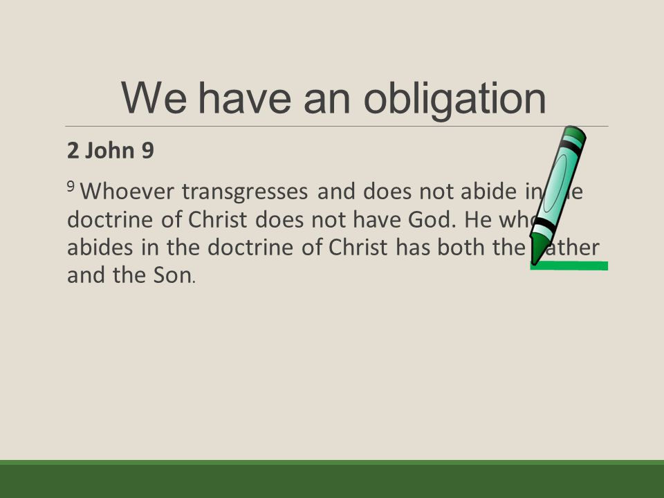We have an obligation 2 John 9 9 Whoever transgresses and does not abide in the doctrine of Christ does not have God. He who abides in the doctrine of