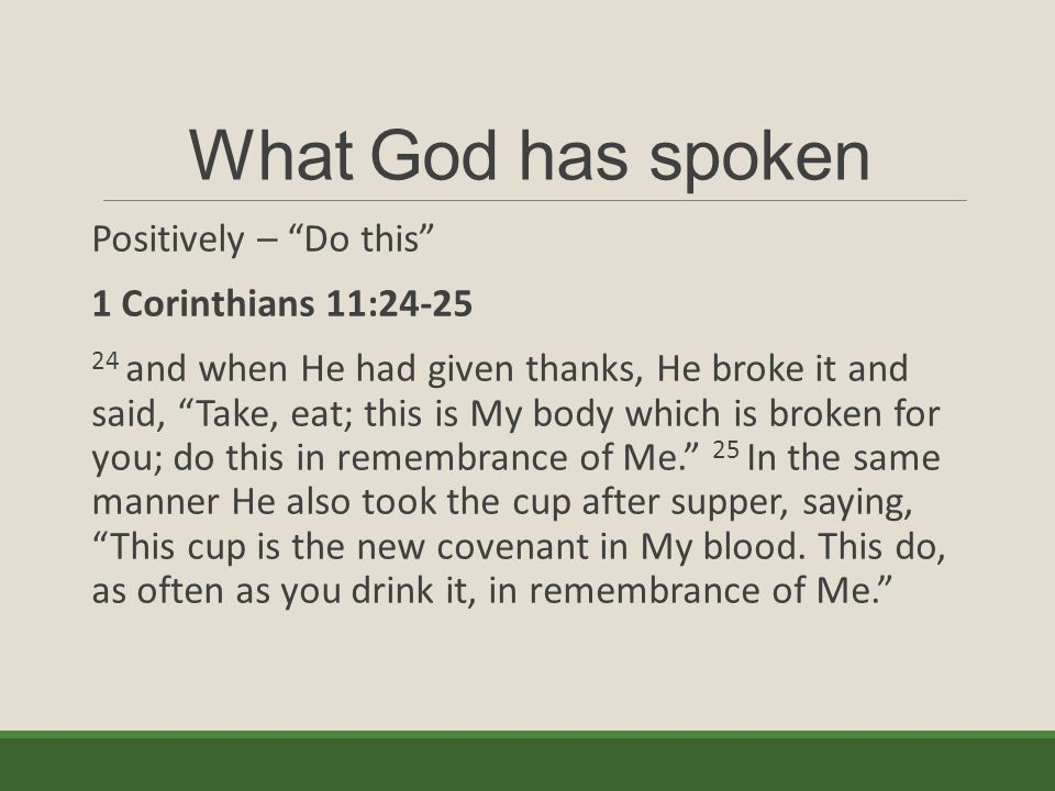 What God has spoken Positively – Do this 1 Corinthians 11:24-25 24 and when He had given thanks, He broke it and said, Take, eat; this is My body which is broken for you; do this in remembrance of Me. 25 In the same manner He also took the cup after supper, saying, This cup is the new covenant in My blood.