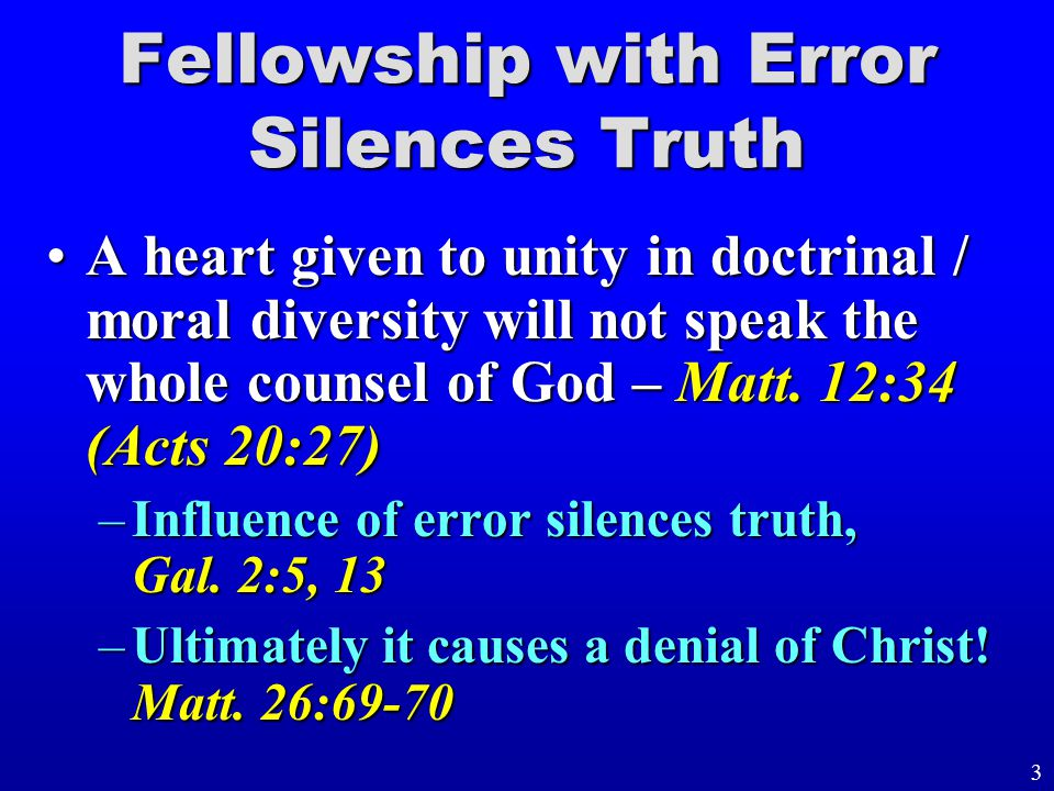 Fellowship with Error Silences Truth A heart given to unity in doctrinal / moral diversity will not speak the whole counsel of God – Matt.