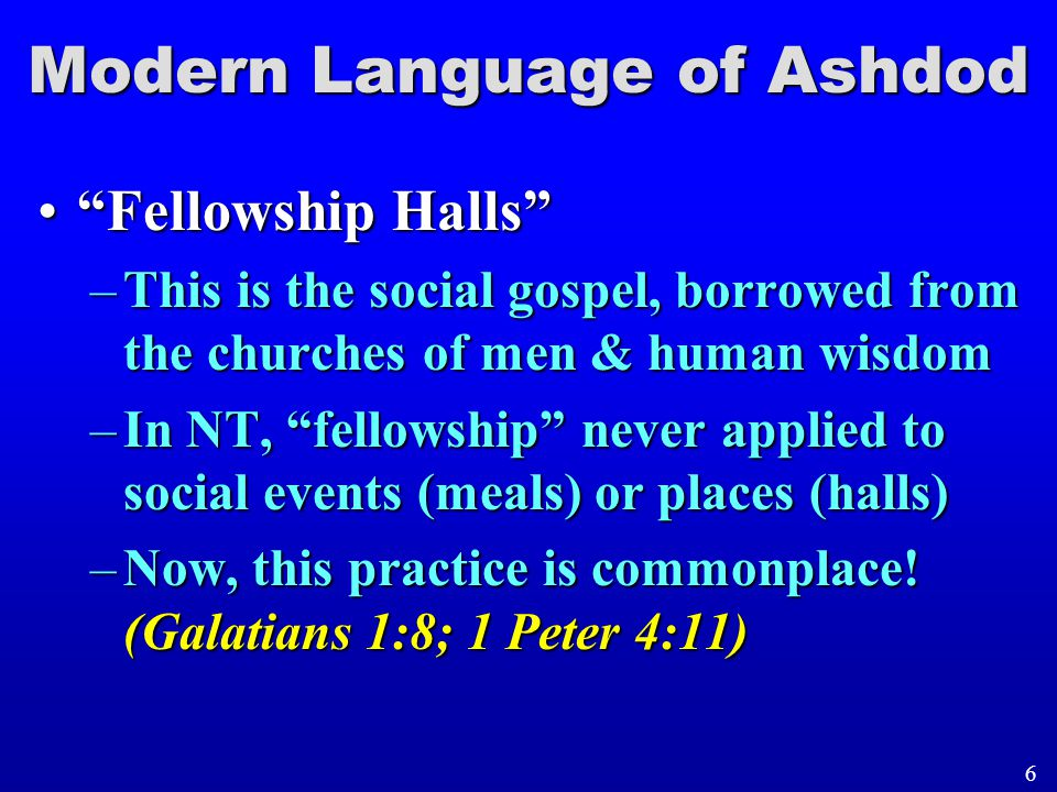 """Modern Language of Ashdod """"Fellowship Halls""""""""Fellowship Halls"""" –This is the social gospel, borrowed from the churches of men & human wisdom –In NT, """"f"""