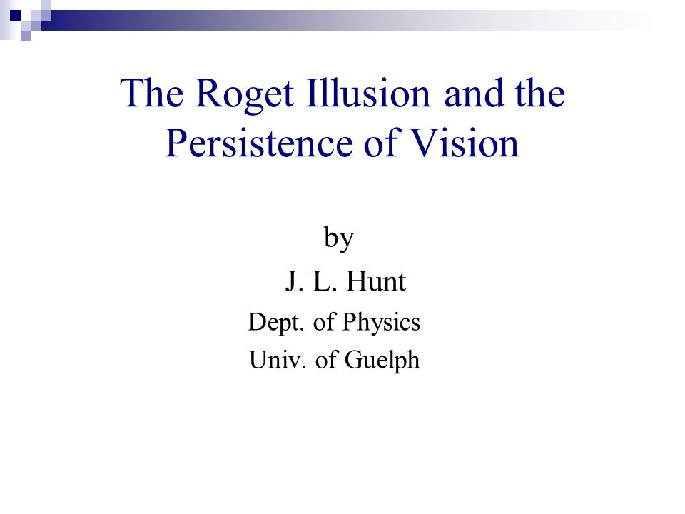 The Roget Illusion and the Persistence of Vision by J. L. Hunt Dept. of Physics Univ. of Guelph