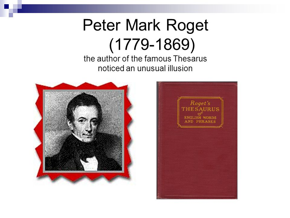 Peter Mark Roget (1779-1869) the author of the famous Thesarus noticed an unusual illusion