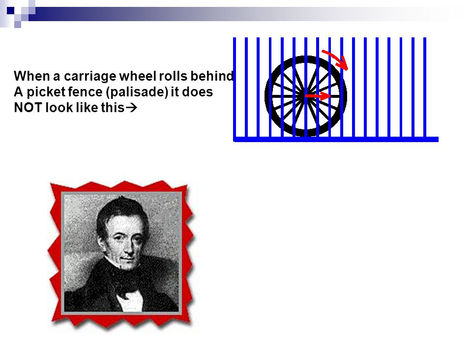 When a carriage wheel rolls behind A picket fence (palisade) it does NOT look like this 