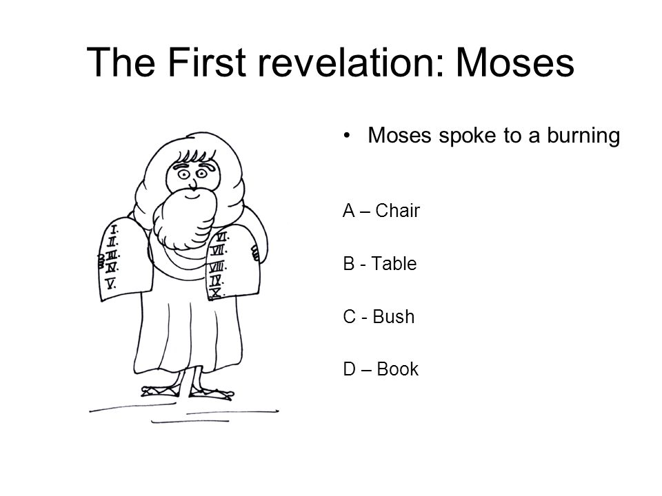 The First revelation: Moses Moses spoke to a burning A – Chair B - Table C - Bush D – Book