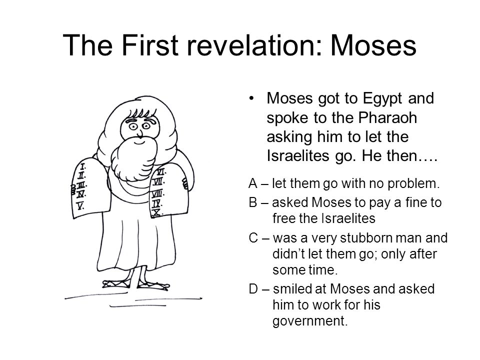 The First revelation: Moses Moses got to Egypt and spoke to the Pharaoh asking him to let the Israelites go.