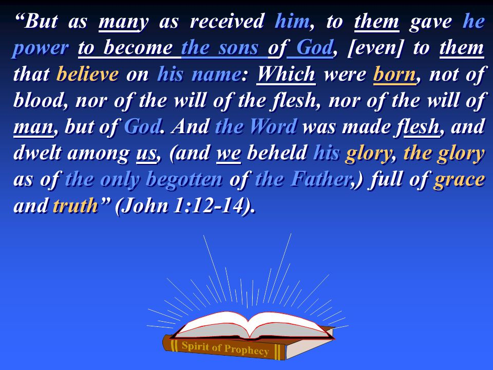But as many as received him, to them gave he power to become the sons of God, [even] to them that believe on his name: Which were born, not of blood, nor of the will of the flesh, nor of the will of man, but of God.