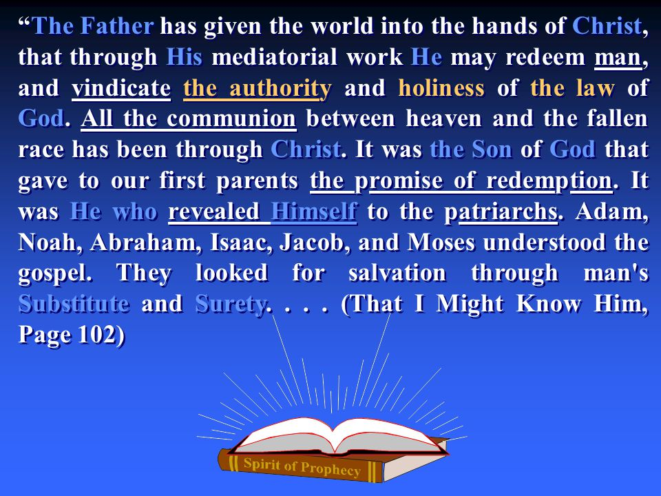 The Father has given the world into the hands of Christ, that through His mediatorial work He may redeem man, and vindicate the authority and holiness of the law of God.