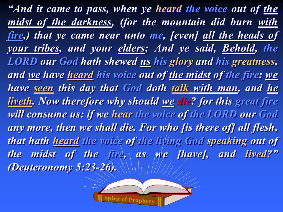 And it came to pass, when ye heard the voice out of the midst of the darkness, (for the mountain did burn with fire,) that ye came near unto me, [even] all the heads of your tribes, and your elders; And ye said, Behold, the LORD our God hath shewed us his glory and his greatness, and we have heard his voice out of the midst of the fire: we have seen this day that God doth talk with man, and he liveth.