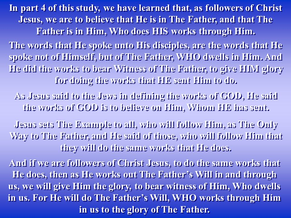 In part 4 of this study, we have learned that, as followers of Christ Jesus, we are to believe that He is in The Father, and that The Father is in Him, Who does HIS works through Him.