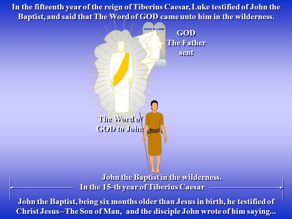 The Word of GOD to John GOD The Father sent GOD The Father sent In the fifteenth year of the reign of Tiberius Caesar, Luke testified of John the Bapt