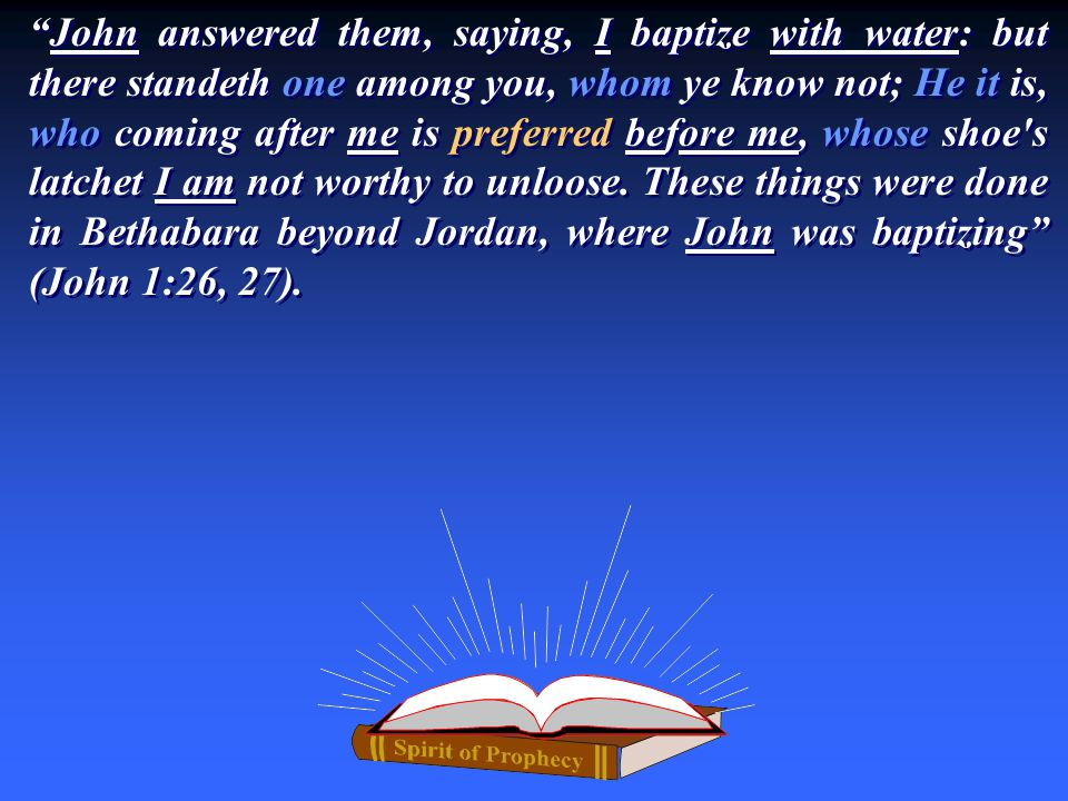 """""""John answered them, saying, I baptize with water: but there standeth one among you, whom ye know not; He it is, who coming after me is preferred befo"""